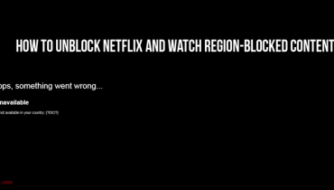 How to Unblock Netflix and Watch Region-Blocked Content